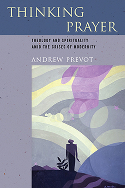 Thinking Prayer: Theology and Spirituality amid the Crises of Modernity