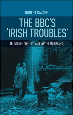 The BBCs Irish Troubles: Television, Conflict, and Northern Ireland